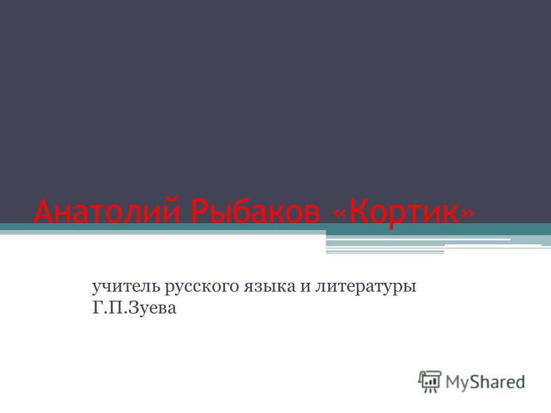 Анатолий Рыбаков «Кортик» учитель русского языка и литературы Г.П.Зуева
