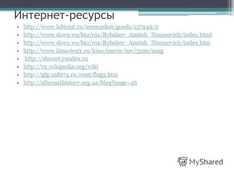 Интернет-ресурсы http://www.labirint.ru/screenshot/goods/157249/2 http://www.slovo.ws/bio/rus/Rybakov_Anatoli_Naumovich/index.html http://www.slovo.ws/bio/rus/Rybakov_Anatoli_Naumovich/index.htm http://www.kino-teatr.ru/kino/movie/sov/3199/song http:
