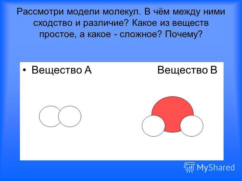 Рассмотри модели молекул. В чём между ними сходство и различие? Какое из веществ простое, а какое - сложное? Почему? Вещество А Вещество В