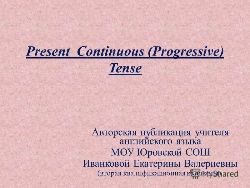 Present Continuous (Progressive) Tense Авторская публикация учителя английского языка МОУ Юровской СОШ Иванковой Екатерины Валериевны (вторая квалификационная категория) )