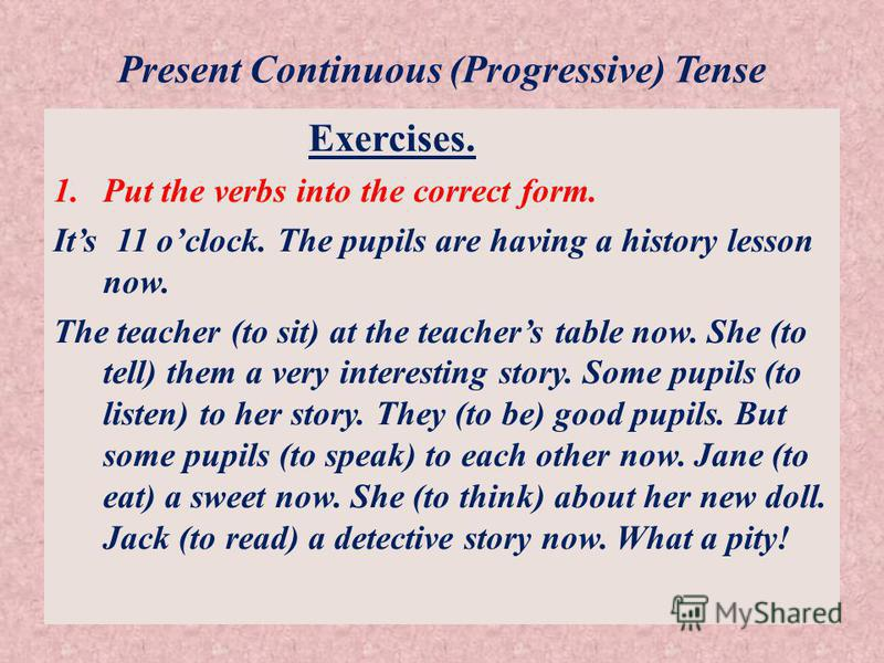Present Continuous (Progressive) Tense Exercises. 1.Put the verbs into the correct form. Its 11 oclock. The pupils are having a history lesson now. The teacher (to sit) at the teachers table now. She (to tell) them a very interesting story. Some pupi