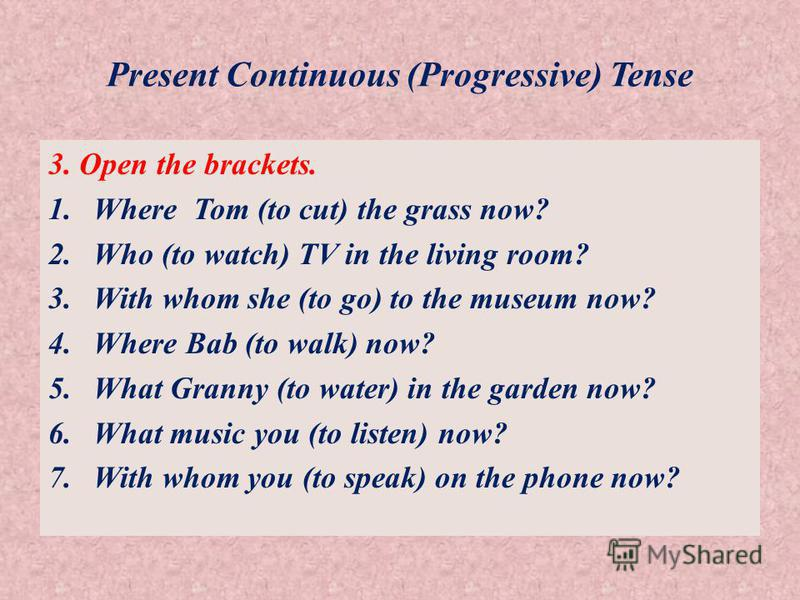 Present Continuous (Progressive) Tense 3. Open the brackets. 1.Where Tom (to cut) the grass now? 2.Who (to watch) TV in the living room? 3.With whom she (to go) to the museum now? 4.Where Bab (to walk) now? 5.What Granny (to water) in the garden now?