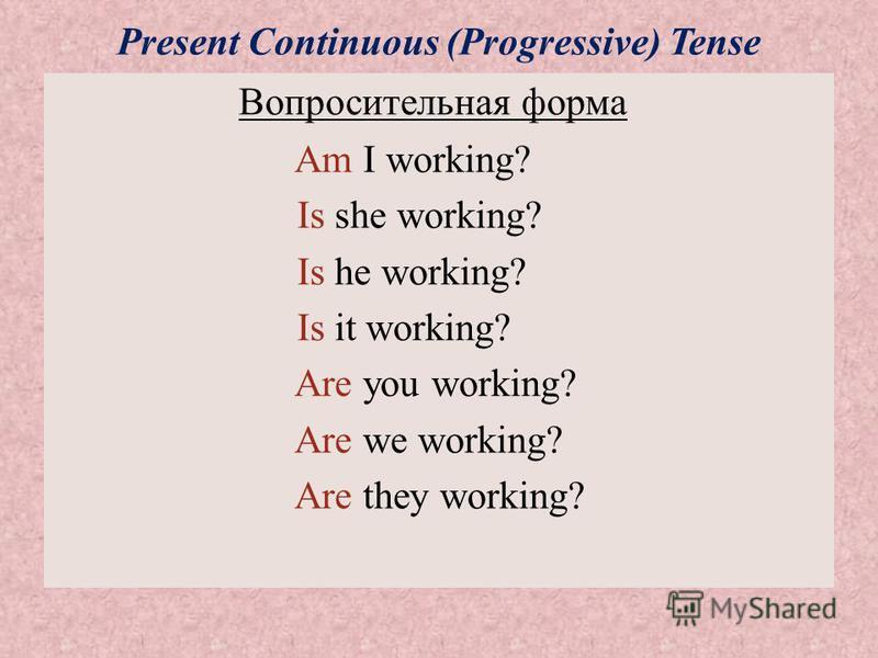 Present Continuous (Progressive) Tense Вопросительная форма Am I working? Is she working? Is he working? Is it working? Are you working? Are we working? Are they working?