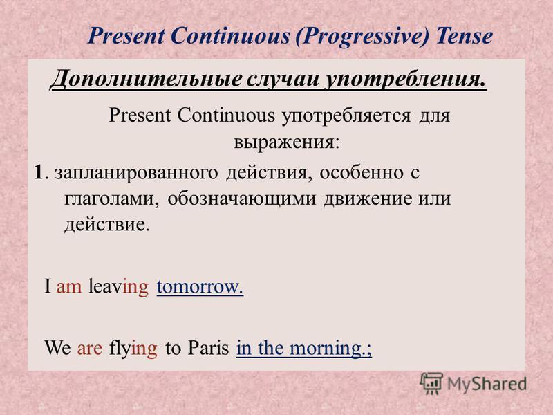 Present Continuous (Progressive) Tense Дополнительные случаи употребления. Present Continuous употребляется для выражения: 1. запланированного действия, особенно с глаголами, обозначающими движение или действие. I am leaving tomorrow. We are flying t