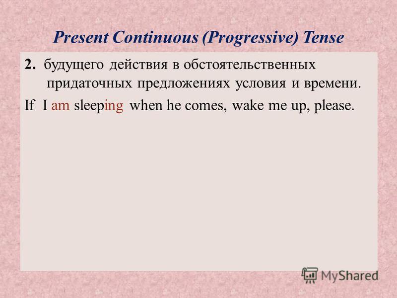 Present Continuous (Progressive) Tense 2. будущего действия в обстоятельственных придаточных предложениях условия и времени. If I am sleeping when he comes, wake me up, please.