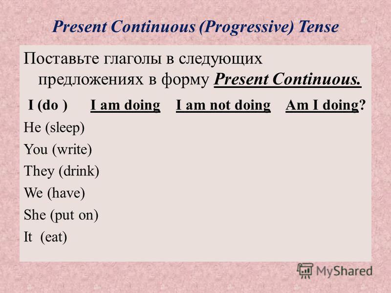 Present Continuous (Progressive) Tense Поставьте глаголы в следующих предложениях в форму Present Continuous. I (do ) I am doing I am not doing Am I doing? He (sleep) You (write) They (drink) We (have) She (put on) It (eat)