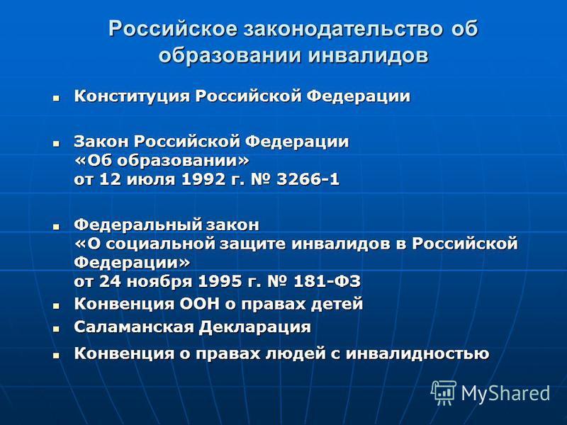 Российское законодательство об образовании инвалидов Конституция Российской Федерации Конституция Российской Федерации Закон Российской Федерации «Об образовании» от 12 июля 1992 г. 3266-1 Закон Российской Федерации «Об образовании» от 12 июля 1992 г