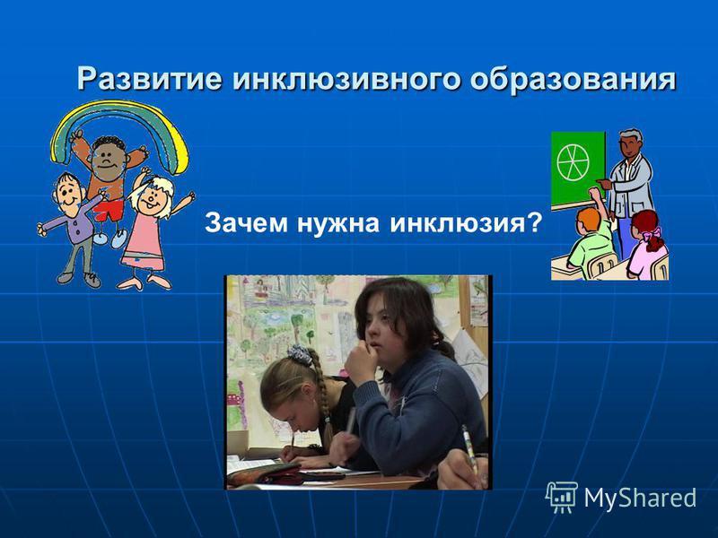 Развитие инклюзивного образования Развитие инклюзивного образования Зачем нужна инклюзия?