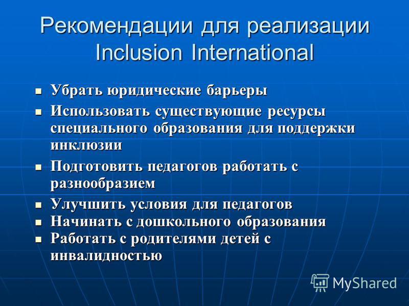 Рекомендации для реализации Inclusion International Убрать юридические барьеры Убрать юридические барьеры Использовать существующие ресурсы специального образования для поддержки инклюзии Использовать существующие ресурсы специального образования для
