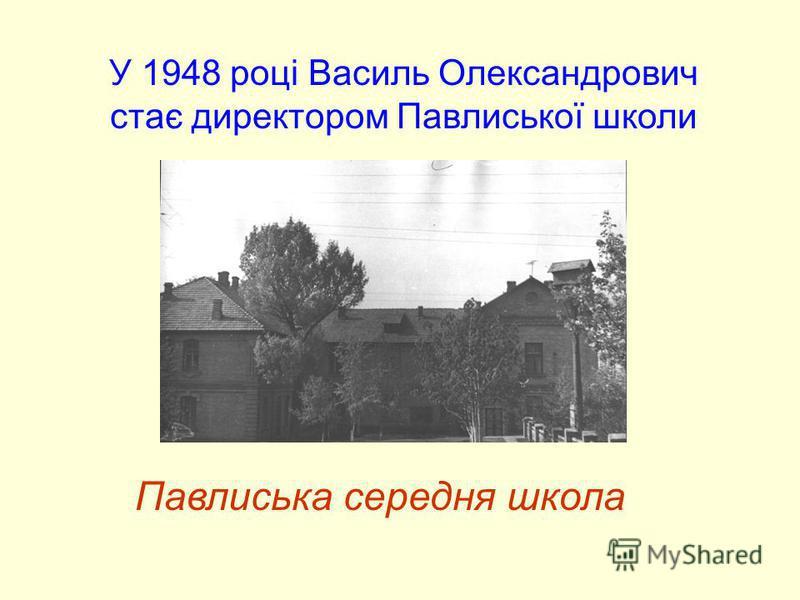 Павлиська середня школа У 1948 році Василь Олександрович стає директором Павлиської школи