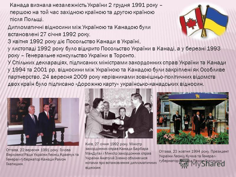 Канада визнала незалежність України 2 грудня 1991 року – першою на той час західною країною та другою країною після Польщі. Дипломатичні відносини між Україною та Канадою були встановлені 27 січня 1992 року. З квітня 1992 року діє Посольство Канади в