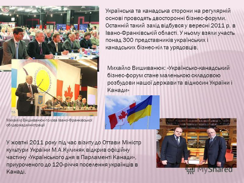 Українська та канадська сторони на регулярній основі проводять двосторонні бізнес-форуми. Останній такий захід відбувся у вересні 2011 р. в Івано-Франківській області. У ньому взяли участь понад 300 представників українських і канадських бізнес-кіл т