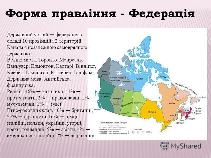 Державний устрій федерація в складі 10 провінцій і 2 територій. Канада є незалежною самоврядною державою. Великі міста. Торонто, Монреаль, Ванкувер, Едмонтон, Калгарі, Вінніпег, Квебек, Гамільтон, Кітченер, Галіфакс. Державна мова. Англійська, францу
