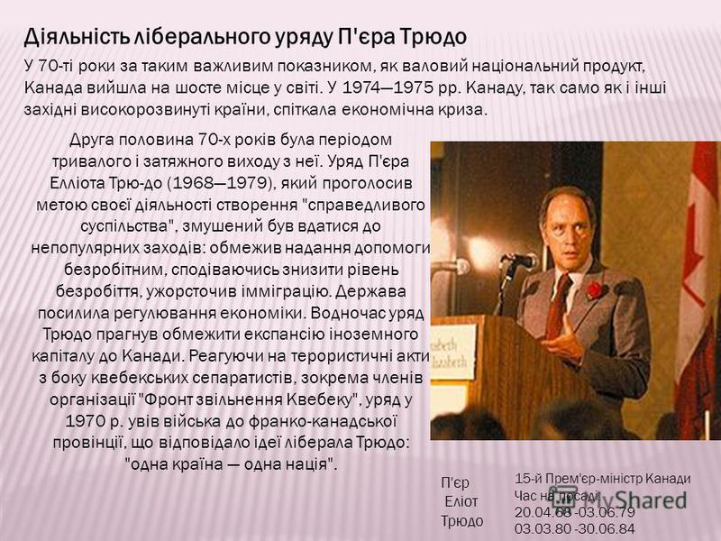 П'єр Еліот Трюдо 15-й Прем'єр-міністр Канади Час на посаді: 20.04.68 -03.06.79 03.03.80 -30.06.84 Діяльність ліберального уряду П'єра Трюдо Друга половина 70-х років була періодом тривалого і затяжного виходу з неї. Уряд П'єра Елліота Трю-до (1968197