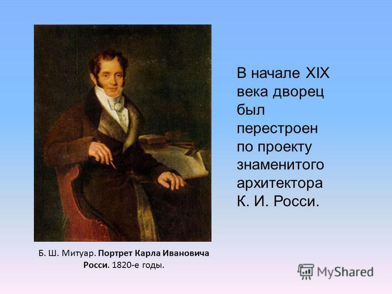 В начале XIX века дворец был перестроен по проекту знаменитого архитектора К. И. Росси. Б. Ш. Митуар. Портрет Карла Ивановича Росси. 1820-е годы.