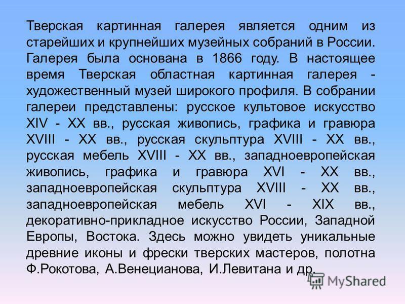 Тверская картинная галерея является одним из старейших и крупнейших музейных собраний в России. Галерея была основана в 1866 году. В настоящее время Тверская областная картинная галерея - художественный музей широкого профиля. В собрании галереи пред