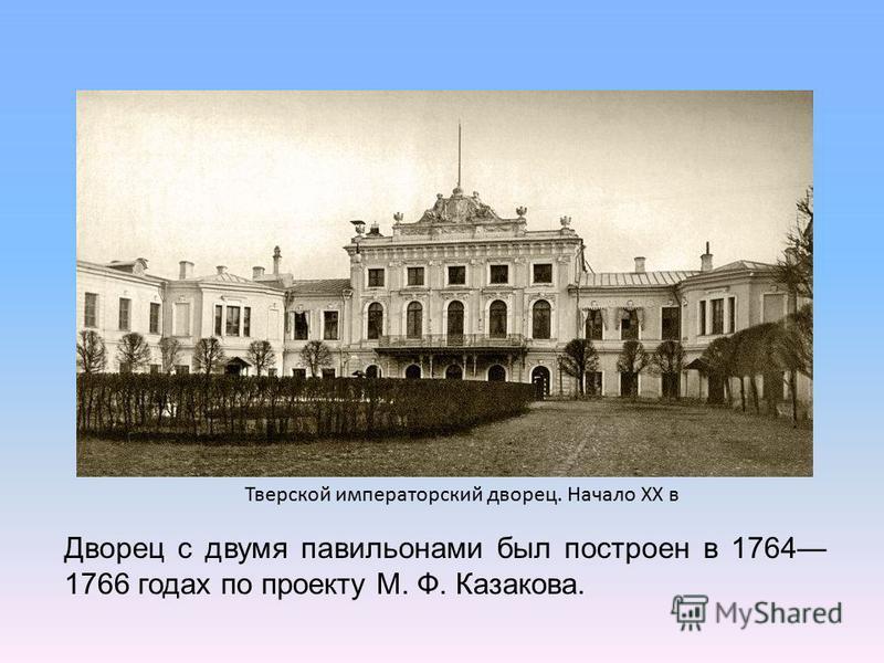 Тверской императорский дворец. Начало ХХ в Дворец с двумя павильонами был построен в 1764 1766 годах по проекту М. Ф. Казакова.