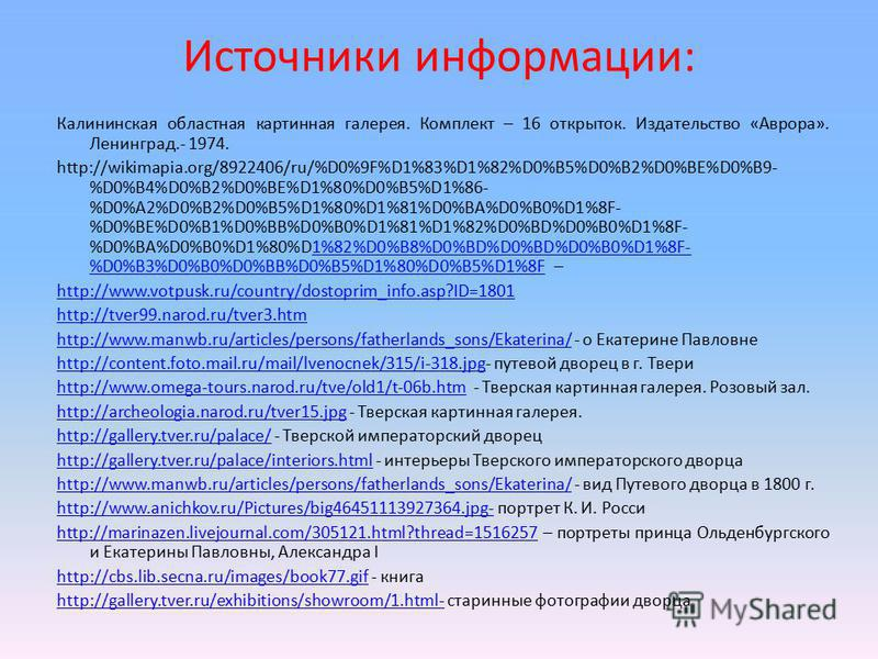 Источники информации: Калининская областная картинная галерея. Комплект – 16 открыток. Издательство «Аврора». Ленинград.- 1974. http://wikimapia.org/8922406/ru/%D0%9F%D1%83%D1%82%D0%B5%D0%B2%D0%BE%D0%B9- %D0%B4%D0%B2%D0%BE%D1%80%D0%B5%D1%86- %D0%A2%D