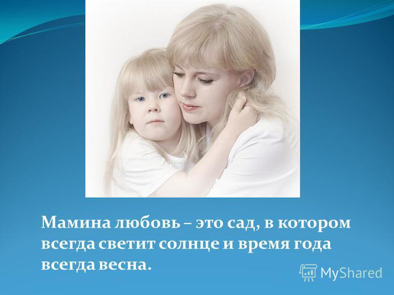 Мамина любовь – это сад, в котором всегда светит солнце и время года всегда весна.