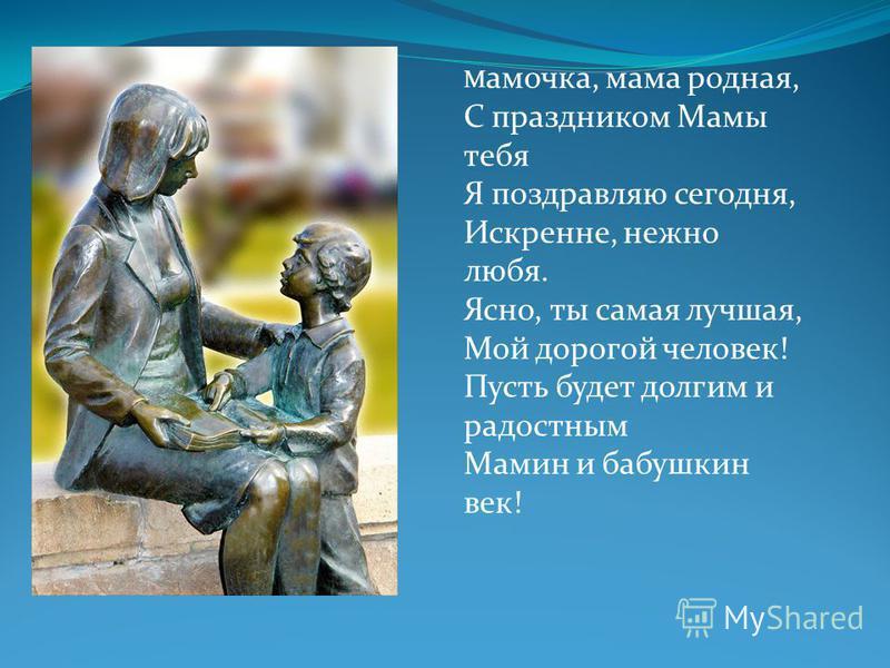 М амочка, мама родная, С праздником Мамы тебя Я поздравляю сегодня, Искренне, нежно любя. Ясно, ты самая лучшая, Мой дорогой человек! Пусть будет долгим и радостным Мамин и бабушкин век!