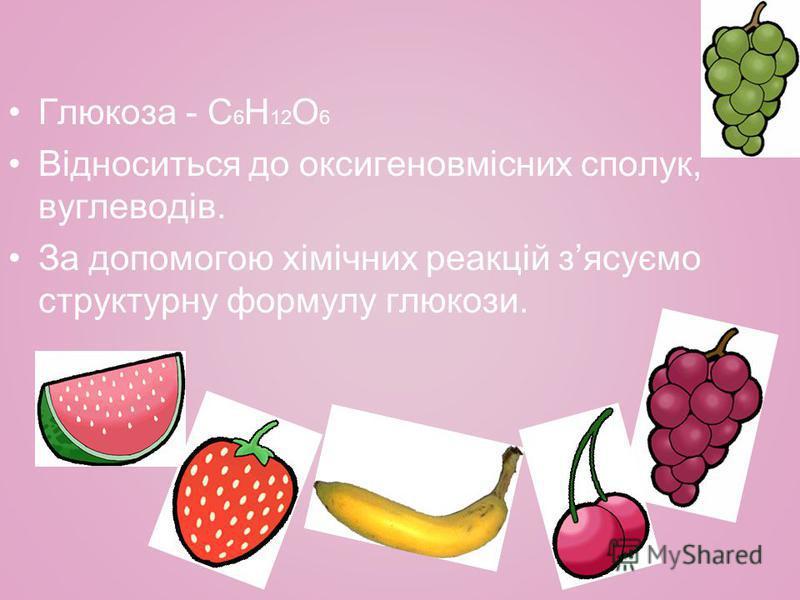 Глюкоза - С 6 Н 12 О 6 Відноситься до оксигеновмісних сполук, вуглеводів. За допомогою хімічних реакцій зясуємо структурну формулу глюкози.