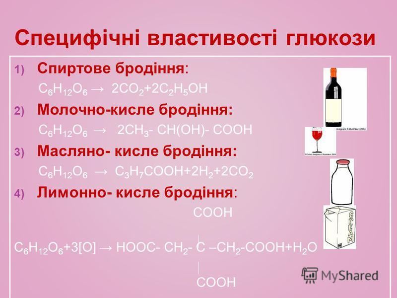 Специфічні властивості глюкози 1) Спиртове бродіння: C 6 H 12 O 6 2CO 2 +2C 2 H 5 OH 2) Молочно-кисле бродіння: C 6 H 12 O 6 2CH 3 - CH(OH)- COOH 3) Масляно- кисле бродіння: C 6 H 12 O 6 C 3 H 7 COOH+2H 2 +2CO 2 4) Лимонно- кисле бродіння: COOH C 6 H
