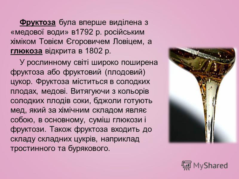 Фруктоза була вперше виділена з «медової води» в1792 р. російським хіміком Товієм Єгоровичем Ловіцем, а глюкоза відкрита в 1802 р. У рослинному світі широко поширена фруктоза або фруктовий (плодовий) цукор. Фруктоза міститься в солодких плодах, медов