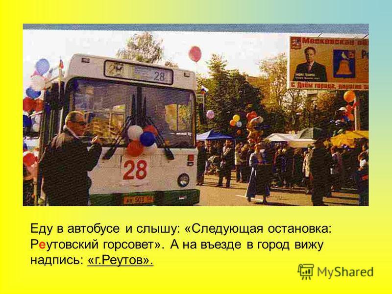 Еду в автобусе и слышу: «Следующая остановка: Реутовский горсовет». А на въезде в город вижу надпись: «г.Реутов».