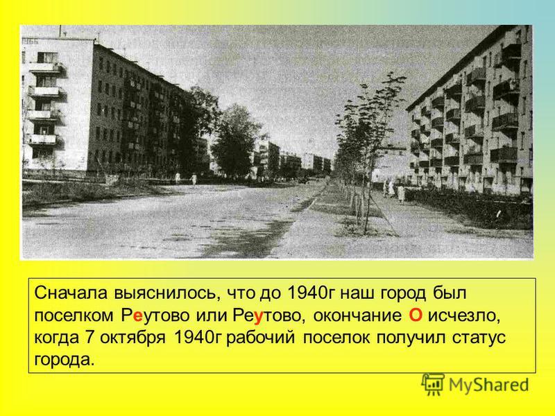 Сначала выяснилось, что до 1940 г наш город был поселком Ребутово или Ребутово, окончание О исчезло, когда 7 октября 1940 г рабочий поселок получил статус города.