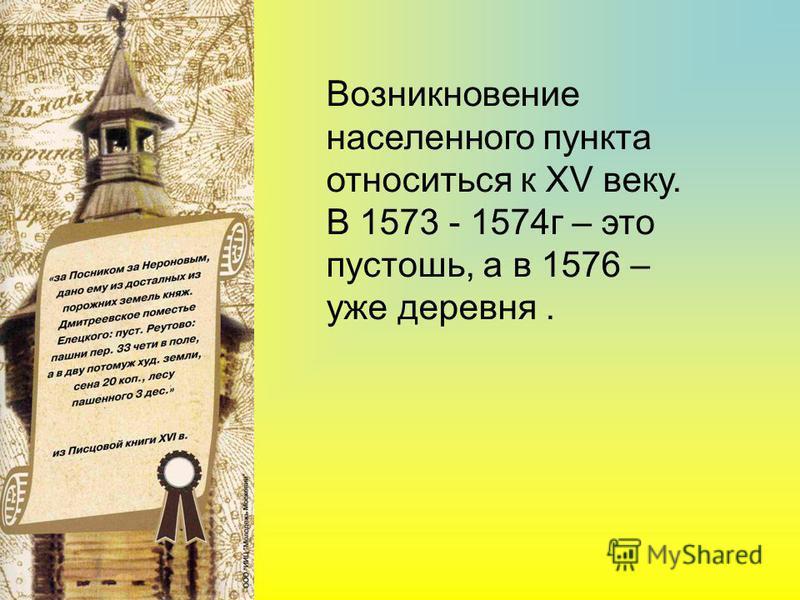 Возникновение населенного пункта относиться к XV веку. В 1573 - 1574 г – это пустошь, а в 1576 – уже деревня.