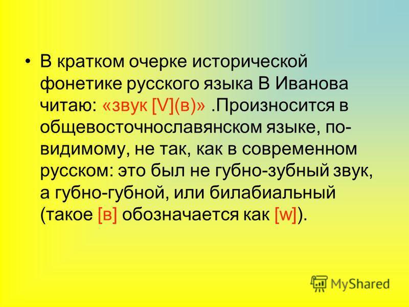 В кратком очерке исторической фонетике русского языка В Иванова читаю: «звук [V](в)».Произносится в общевосточнославянском языке, по- видимому, не так, как в современном русском: это был не губно-зубной звук, а губно-губной, или билабиальный (такое [