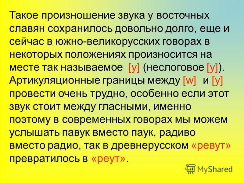 Такое произношение звука у восточных славян сохранилось довольно долго, еще и сейчас в южно-великорусских говорах в некоторых положениях произносится на месте так называемое [у] (неслоговое [у]). Артикуляционные границы между [w] и [у] провести очень