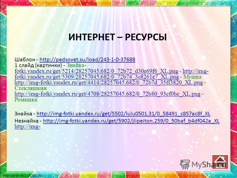 ИНТЕРНЕТ – РЕСУРСЫ Шаблон - http://pedsovet.su/load/243-1-0-37688http://pedsovet.su/load/243-1-0-37688 1 слайд (картинки) - Знайка- fotki.yandex.ru/get/5214/28257045.682/0_72b72_d30e69f6_XL.png - http://img- fotki.yandex.ru/get/5309/28257045.682/0_72