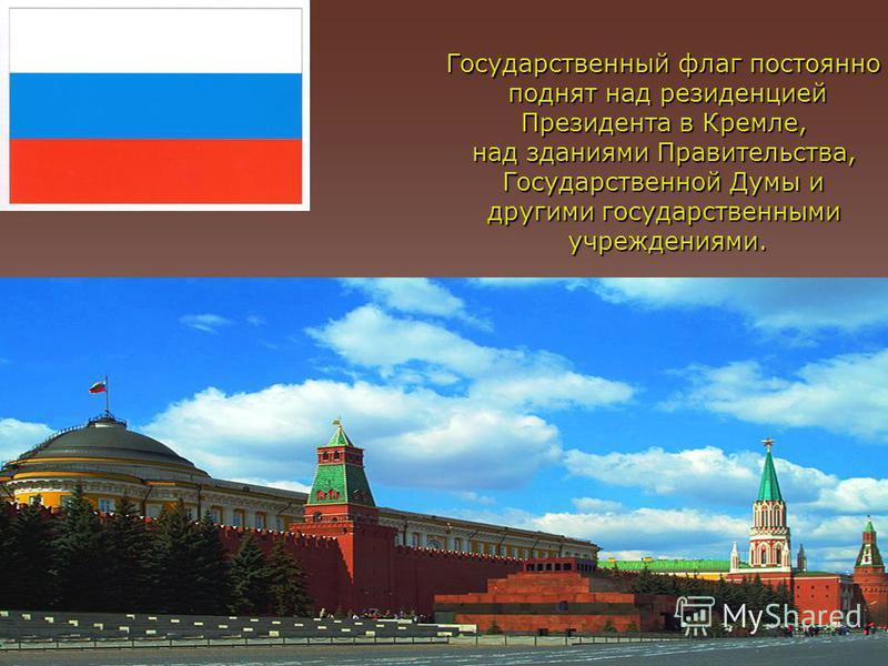 Государственный флаг постоянно поднят над резиденцией Президента в Кремле, над зданиями Правительства, Государственной Думы и другими государственными учреждениями.