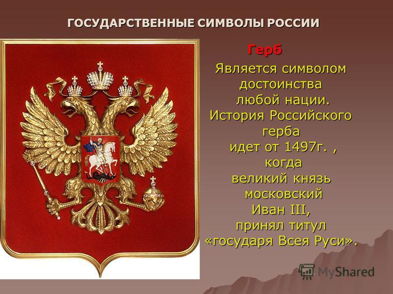 ГОСУДАРСТВЕННЫЕ СИМВОЛЫ РОССИИ Герб Является символом достоинства любой нации. История Российского герба идет от 1497 г., когда великий князь московский Иван III, принял титул «государя Всея Руси».