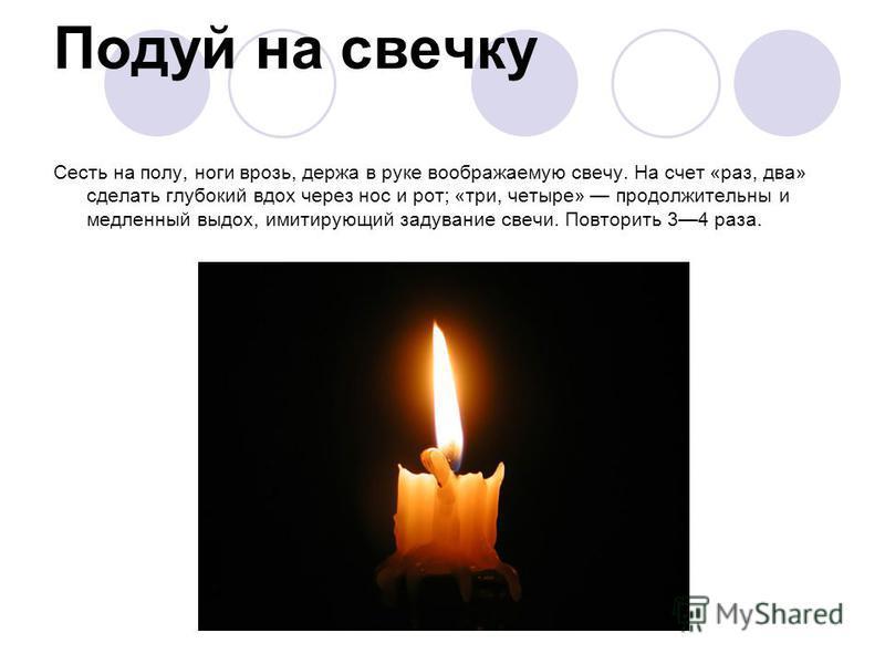 Подуй на свечку Сесть на полу, ноги врозь, держа в руке воображаемую свечу. На счет «раз, два» сделать глубокий вдох через нос и рот; «три, четыре» продолжительны и медленный выдох, имитирующий задувание свечи. Повторить 34 раза.