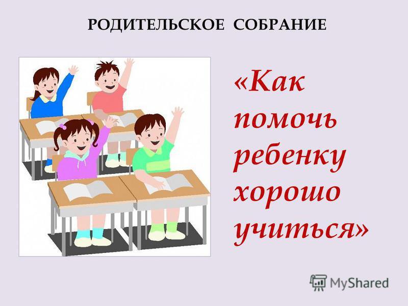 РОДИТЕЛЬСКОЕ СОБРАНИЕ «Как помочь ребенку хорошо учиться»
