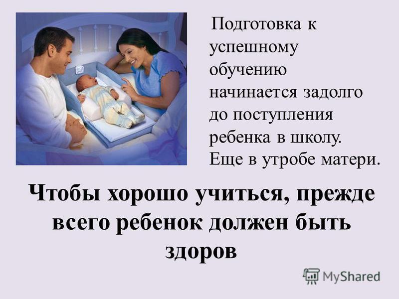 Чтобы хорошо учиться, прежде всего ребенок должен быть здоров Подготовка к успешному обучению начинается задолго до поступления ребенка в школу. Еще в утробе матери.