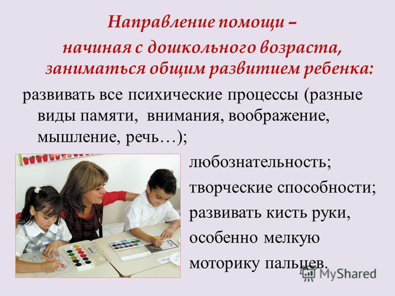 Направление помощи – начиная с дошкольного возраста, заниматься общим развитием ребенка: развивать все психические процессы (разные виды памяти, внимания, воображение, мышление, речь…); любознательность; творческие способности; развивать кисть руки,
