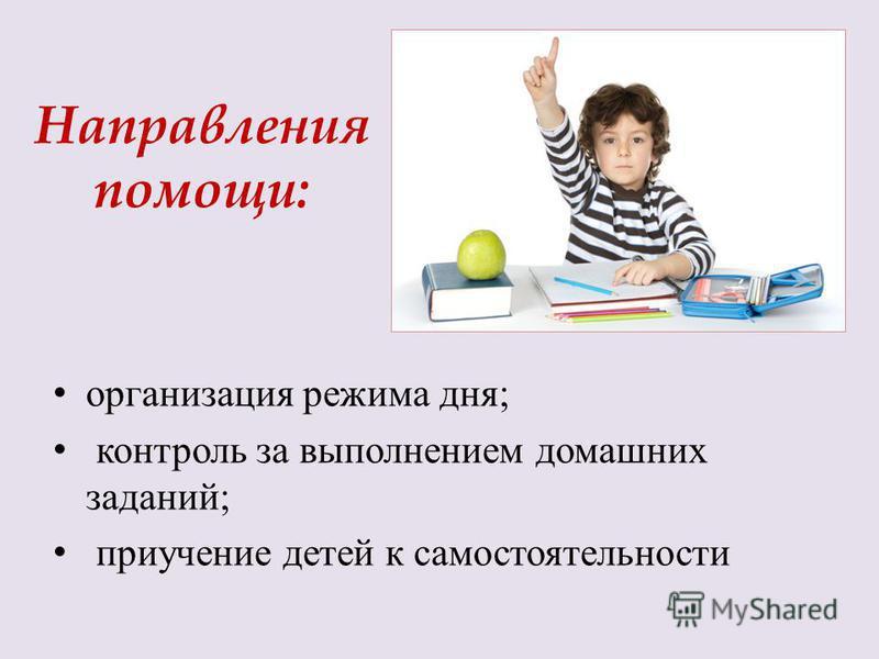 Направления помощи: организация режима дня; контроль за выполнением домашних заданий; приучение детей к самостоятельности