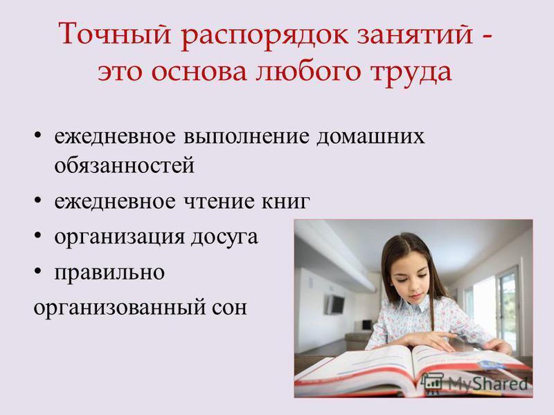 Точный распорядок занятий - это основа любого труда ежедневное выполнение домашних обязанностей ежедневное чтение книг организация досуга правильно организованный сон