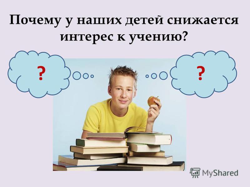 Почему у наших детей снижается интерес к учению? ??