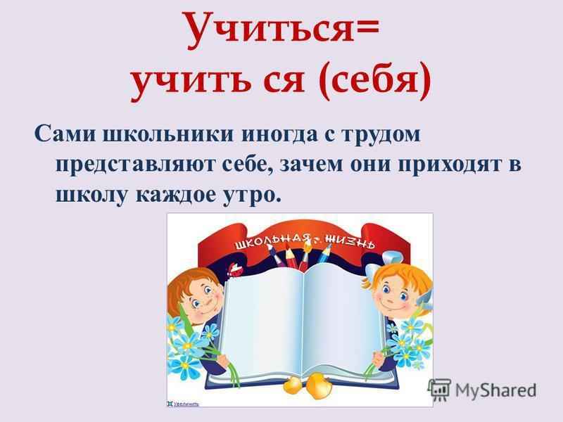 Учиться= учить ся (себя) Сами школьники иногда с трудом представляют себе, зачем они приходят в школу каждое утро.