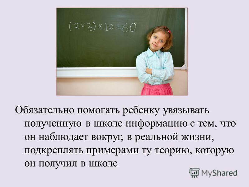 Обязательно помогать ребенку увязывать полученную в школе информацию с тем, что он наблюдает вокруг, в реальной жизни, подкреплять примерами ту теорию, которую он получил в школе