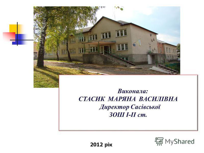 Виконала: СТАСИК МАРЯНА ВАСИЛІВНА Директор Сасівської ЗОШ І-ІІ ст. 2012 рік