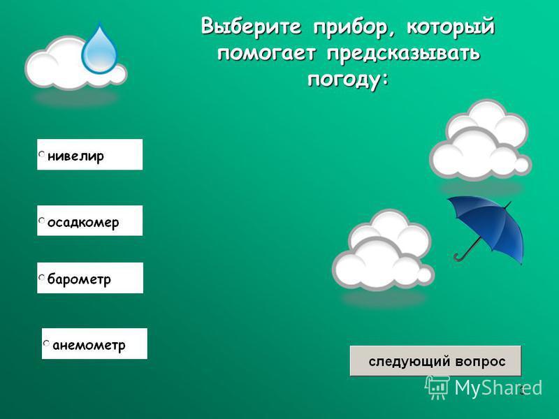3 Выберите прибор, который помогает предсказывать погоду:
