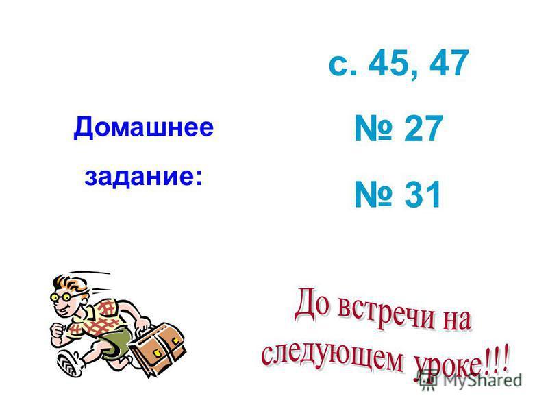Домашнее задание: с. 45, 47 27 31