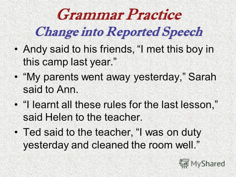 Change into Reported Speech Grammar Practice Change into Reported Speech Andy said to his friends, I met this boy in this camp last year. My parents went away yesterday, Sarah said to Ann. I learnt all these rules for the last lesson, said Helen to t