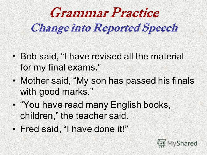 Change into Reported Speech Grammar Practice Change into Reported Speech Bob said, I have revised all the material for my final exams. Mother said, My son has passed his finals with good marks. You have read many English books, children, the teacher