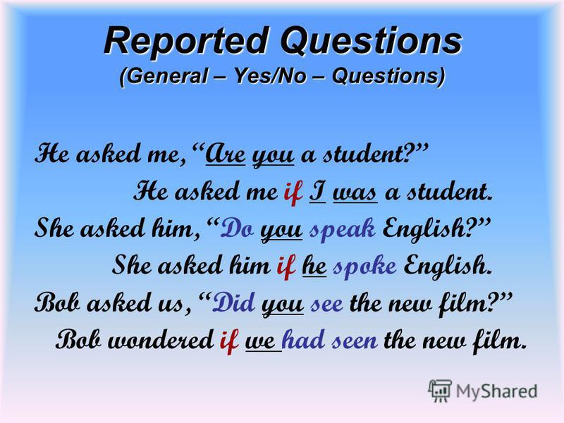 Reported Questions (General – Yes/No – Questions) He asked me, Are you a student? He asked me if I was a student. She asked him, Do you speak English? She asked him if he spoke English. Bob asked us, Did you see the new film? Bob wondered if we had s